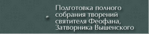 Подготовка Полного собрания творений святителя Феофана, Затворника Вышенского